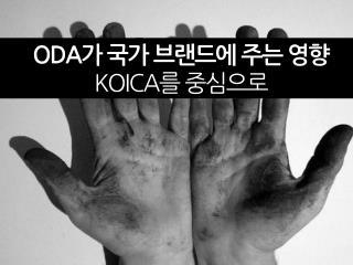ODA 가 국가 브랜드에 주는 영향 KOICA 를 중심으로