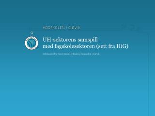 UH-sektorens samspill  med fagskolesektoren (sett fra HiG)