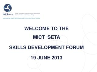 WELCOME TO THE  MICT   SETA  SKILLS DEVELOPMENT FORUM 19 JUNE 2013