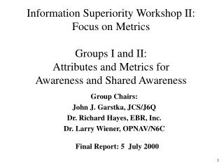 Information Superiority Workshop II: Focus on Metrics    Groups I and II:  Attributes and Metrics for Awareness and Shar