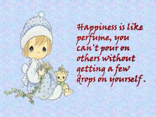 Happiness is like perfume, you cant pour on others without getting a few drops on yourself .