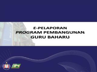 E-PELAPORAN PROGRAM PEMBANGUNAN  GURU BAHARU