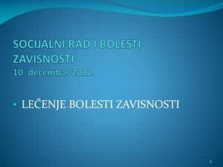 SOCIJALNI RAD I BOLESTI ZAVISNOSTI  10 .  dec embar  2012.