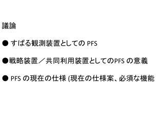 議論 ● すばる観測装置としての  PFS ●戦略装置/共同利用装置としての PFS  の意義 ●  PFS  の現在の仕様  ( 現在の仕様案、必須な 機能