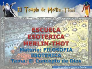 ESCUELA  ESOTERICA MERLIN-THOT Materia: FILOSOFIA ESOTERICA  Tema: El Concepto de Dios