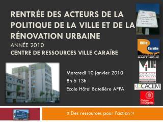 Mercredi 10 janvier 2010  8h à 13h Ecole Hôtel Batelière AFPA «Des ressources pour l'action»