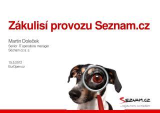 Zákulisí provozu Seznam.cz Martin Doleček Senior  IT  operations manager Seznam.cz a. s. 15.5.2012