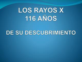 LOS RAYOS X  116 AÑOS  DE SU DESCUBRIMIENTO