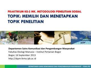 PRAKTIKUM KE-2 MK. METODOLOGI PENELITIAN SOSIAL TOPIK:  MEMILIH DAN MENETAPKAN TOPIK PENELITIAN