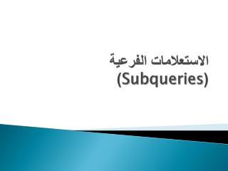 الاستعلامات الفرعية ( Subqueries )