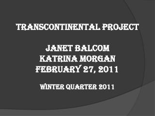 Transcontinental Project Janet Balcom Katrina Morgan February 27, 2011 Winter Quarter 2011