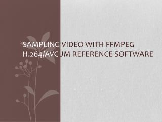 Sampling  video with  FFmpeg H.264/AVC  JM Reference Software