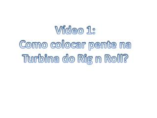 V�deo 1: Como colocar pente na Turbina do  Rig  n  Roll ?