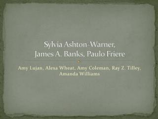 Sylvia  Ashton-Warner,  James A. Banks, Paulo  Friere