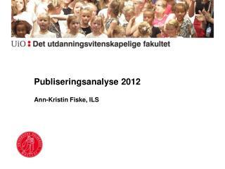 Publiseringsanalyse 2012 Ann-Kristin Fiske, ILS