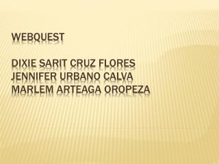 Webquest Dixie sarit  Cruz Flores jennifer  Urbano calva  Marlem  Arteaga Oropeza