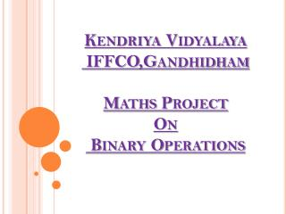 Kendriya Vidyalaya  IFFCO,Gandhidham Maths Project On  Binary Operations