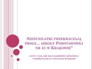 """Sześciolatki przekraczają progi…  szkoły Podstawowej nr 41 w Krakowie"""""""