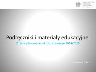 Podr?czniki i materia?y edukacyjne.  Zmiany planowane od roku szkolnego 2014/2015
