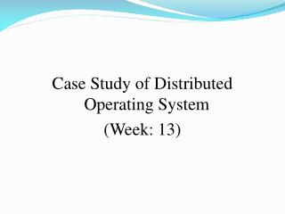 Case Study of Distributed Operating System (Week: 13)