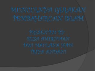 MUNCULNYA GERAKAN PEMBAHARUAN ISLAM PRESENTED BY : REZA AMIRUDDIN DWI MAULANA HADI TRIYA ANDANI