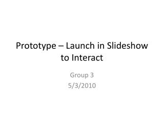 Prototype � Launch in Slideshow to Interact