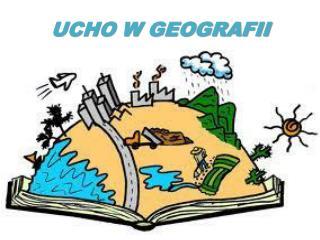 UCHO W GEOGRAFII
