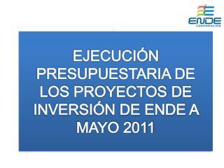 EJECUCIÓN PRESUPUESTARIA DE LOS PROYECTOS DE INVERSIÓN DE ENDE A MAYO 2011