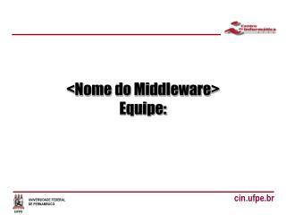 <Nome do Middleware> Equipe: