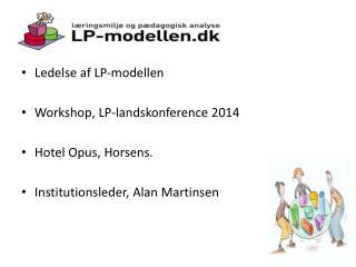 Ledelse af LP-modellen Workshop, LP-landskonference 2014 Hotel Opus, Horsens.