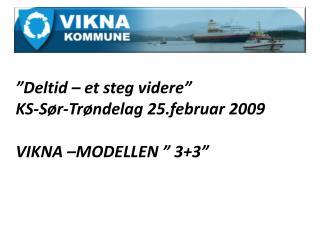 """""""Deltid – et steg videre""""  KS-Sør-Trøndelag 25.februar 2009  VIKNA –MODELLEN """" 3+3"""""""