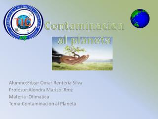 Alumno:Edgar  Omar  Renteria  Silva Profesor:Alondra  Marisol  Rmz Materia : O fimatica