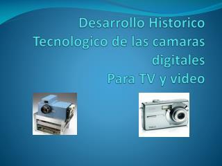 Desarrollo Historico Tecnologico de las camaras digitales  Para TV y video