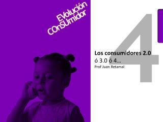 Los consumidores 2.0 ó  3.0 ó 4… Prof  Juan Retamal