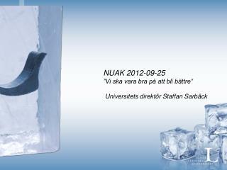 """NUAK 2012-09-25 """"Vi ska vara bra på att bli bättre""""  Universitets direktör Staffan Sarbäck"""