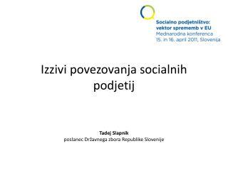 Izzivi povezovanja socialnih podjetij Tadej Slapnik poslanec Državnega zbora Republike Slovenije