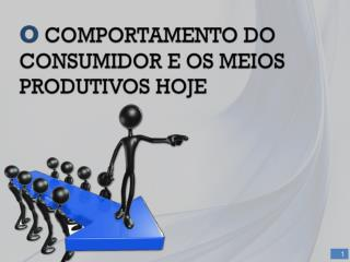 O COMPORTAMENTO DO CONSUMIDOR E OS MEIOS PRODUTIVOS HOJE