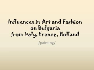 Influences in Art and Fashion on Bulgaria  from Italy, France, Holland