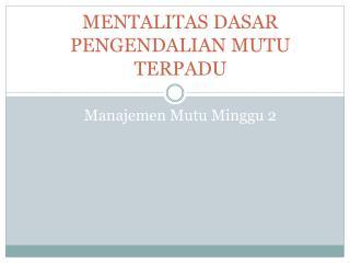 MENTALITAS DASAR PENGENDALIAN MUTU TERPADU Manajemen Mutu Minggu 2