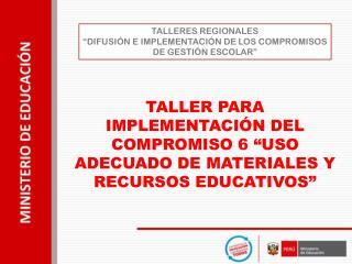 TALLERES REGIONALES �DIFUSI�N E IMPLEMENTACI�N DE LOS COMPROMISOS DE GESTI�N ESCOLAR�