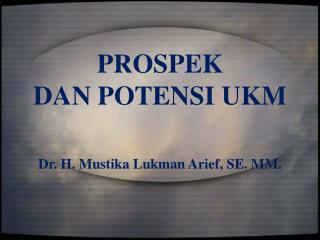PROSPEK  DAN POTENSI  UKM Dr. H. Mustika Lukman Arief, SE. MM.