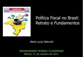 Maria Lucia Fattorelli UNIVERSIDADE FEDERAL FLUMINENSE Niterói, 31 de outubro de 2011