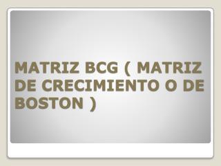 MATRIZ BCG ( MATRIZ DE CRECIMIENTO O DE BOSTON )