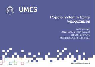 Pojęcie materii w fizyce współczesnej Andrzej Łukasik Zakład Ontologii i Teorii Poznania