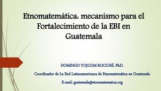 Etnomatemática :  mecanismo  para el Fortalecimiento de la EBI en Guatemala