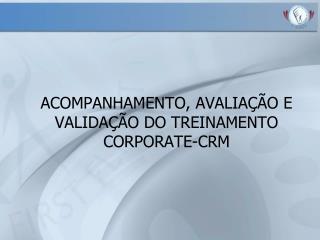 ACOMPANHAMENTO, AVALIA  O E VALIDA  O DO TREINAMENTO CORPORATE-CRM