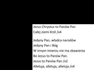Jezus Chrystus to Panów Pan Całej ziemi Król /x4 Jedyny Pan, władca narodów Jedyny Pan i Bóg