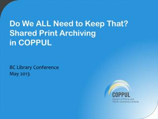 Do We ALL  N eed to Keep That?  Shared Print Archiving  in COPPUL BC Library Conference May 2013