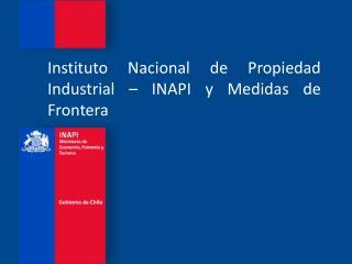Instituto Nacional de Propiedad Industrial – INAPI y Medidas de Frontera
