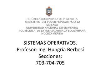 SISTEMAS OPERATIVOS. Profesor: Ing .  Hungr ía Berbesí Secciones: 703-704-705